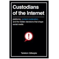 Custodians of the Internet – Tarleton Gillespie